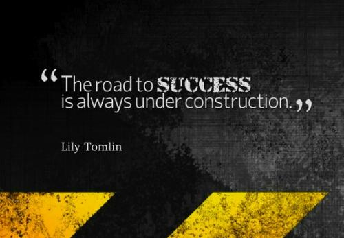"""The road to success is always under construction."" Quote from Lily Tomlin"